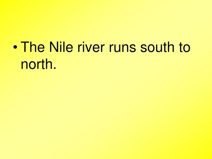 The Nile river runs south to north.