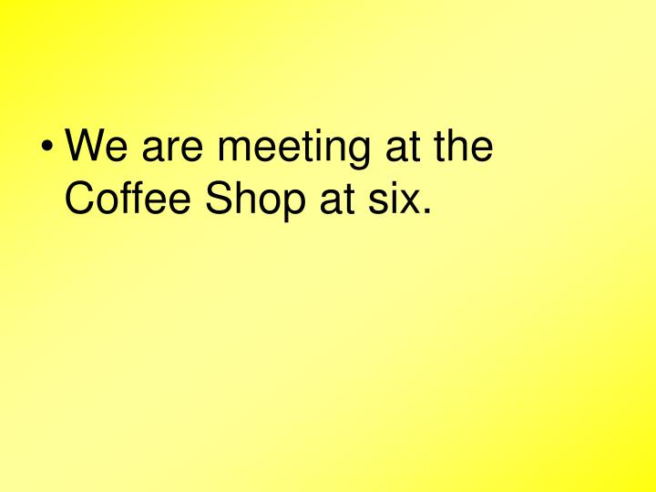 We are meeting at the Coffee Shop at six.