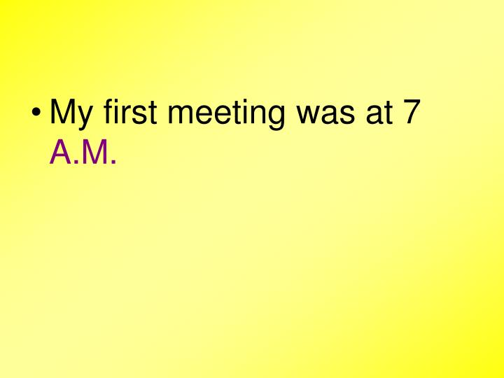 My first meeting was at 7