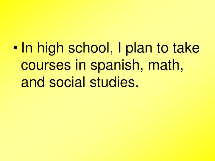 In high school, I plan to take courses in spanish, math, and social studies.