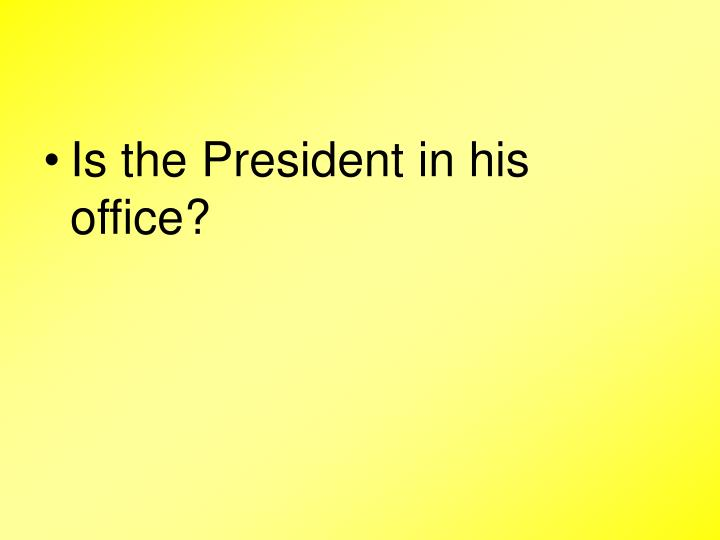 Is the President in his office?