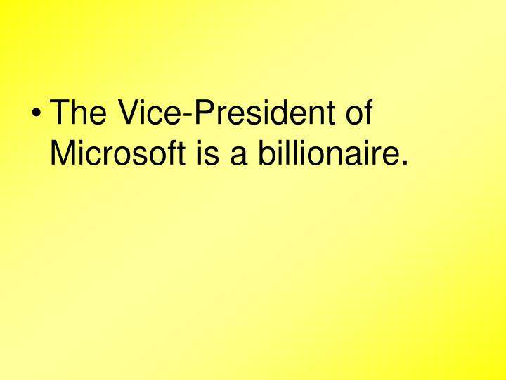 The Vice-President of Microsoft is a billionaire.