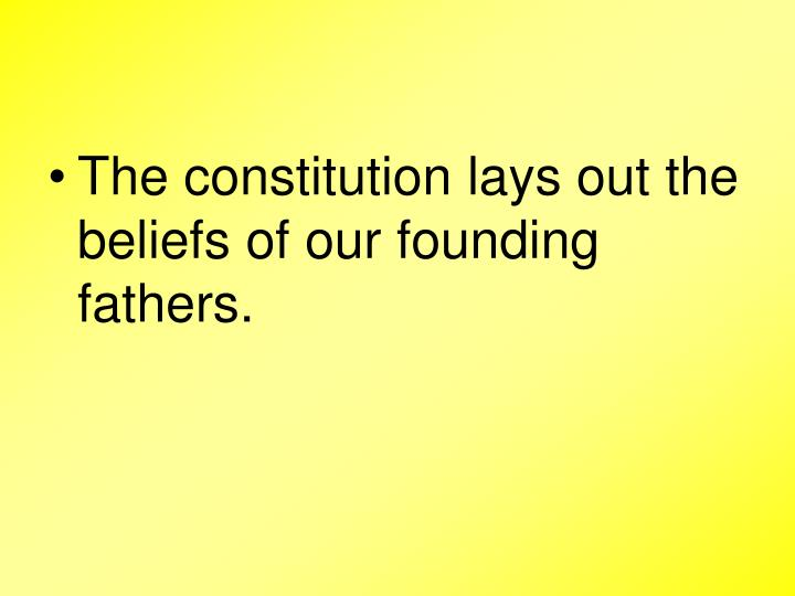 The constitution lays out the beliefs of our founding fathers.