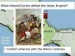 what helped cortes defeat the aztec empire
