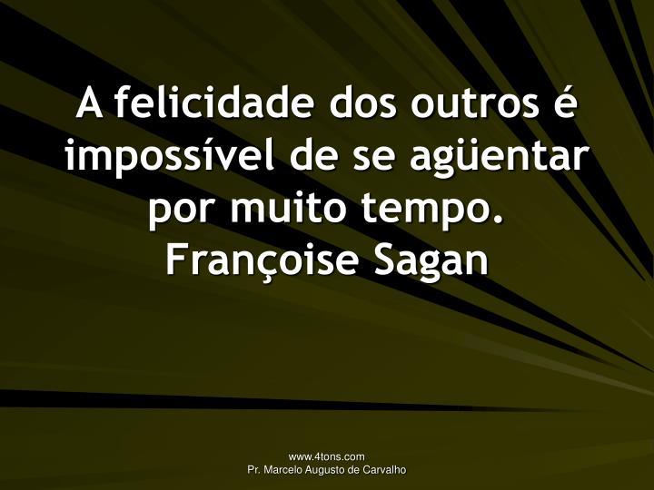 A felicidade dos outros é impossível de se agüentar por muito tempo.
