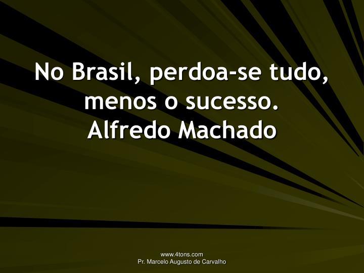 No Brasil, perdoa-se tudo, menos o sucesso.