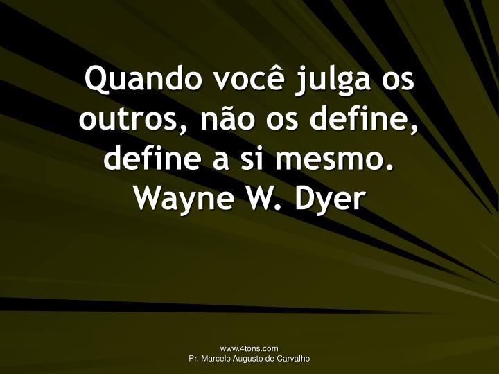 Quando você julga os outros, não os define, define a si mesmo.