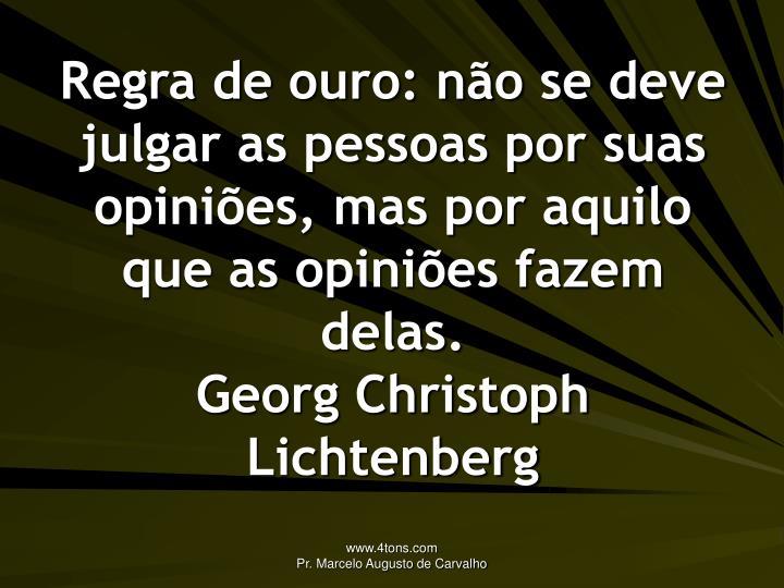 Regra de ouro: não se deve julgar as pessoas por suas opiniões, mas por aquilo que as opiniões fazem delas.