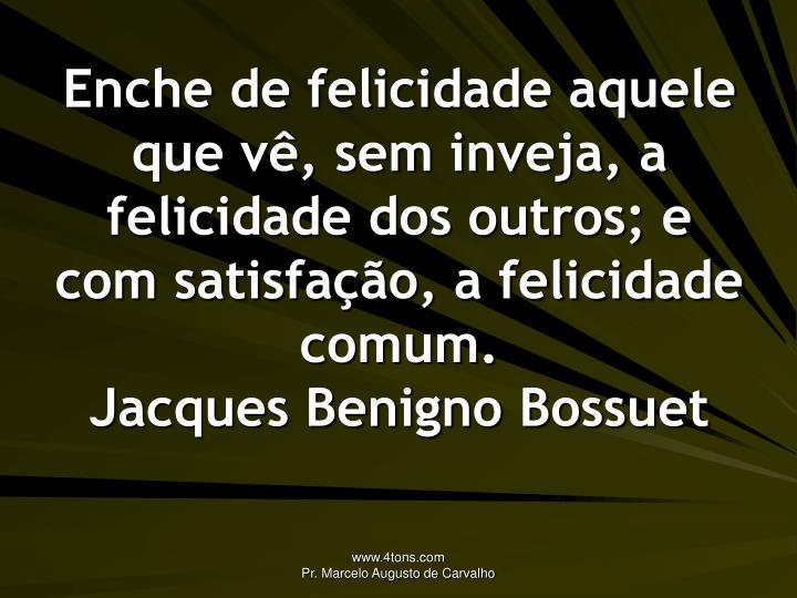Enche de felicidade aquele que vê, sem inveja, a felicidade dos outros; e com satisfação, a felicidade comum.