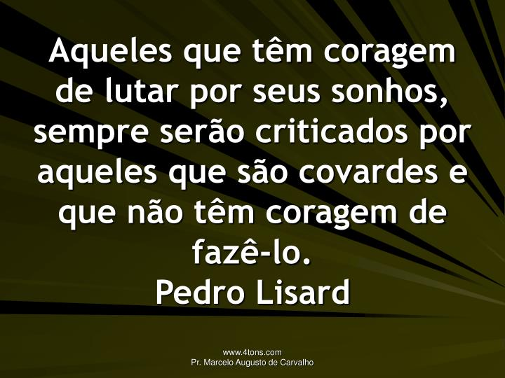 Aqueles que têm coragem de lutar por seus sonhos, sempre serão criticados por aqueles que são covardes e que não têm coragem de fazê-lo.