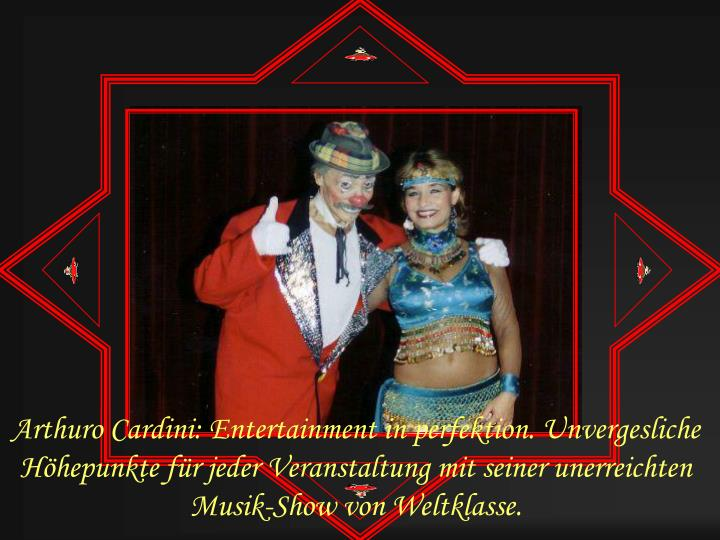 Arthuro Cardini: Entertainment in perfektion. Unvergesliche Höhepunkte für jeder Veranstaltung mit seiner unerreichten Musik-Show von Weltklasse.