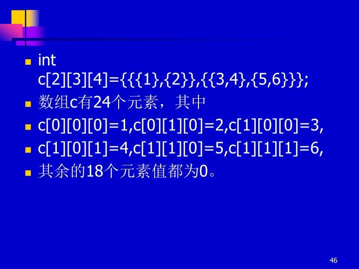 int  c[2][3][4]={{{1},{2}},{{3,4},{5,6}}};