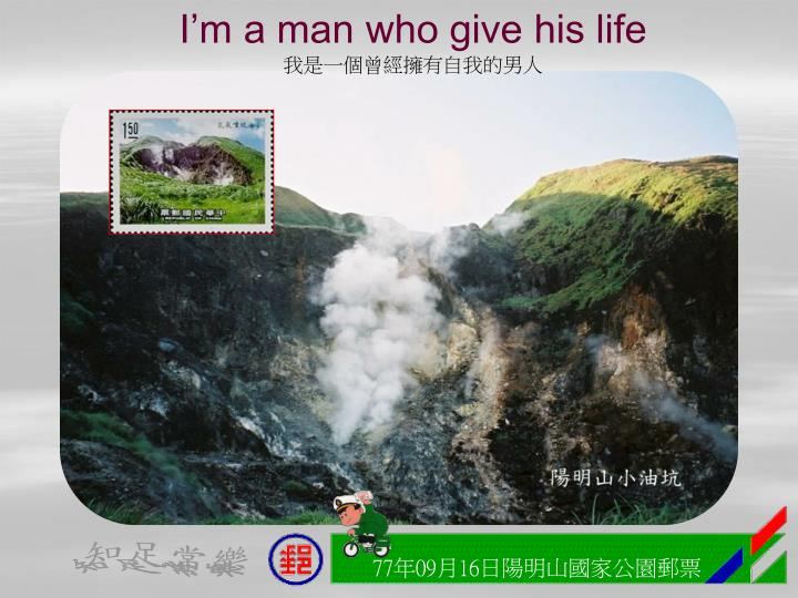 I'm a man who give his life