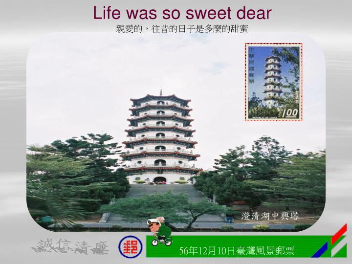 Life was so sweet dear