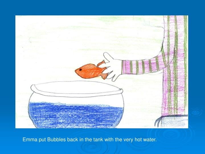 Emma put Bubbles back in the tank with the very hot water.