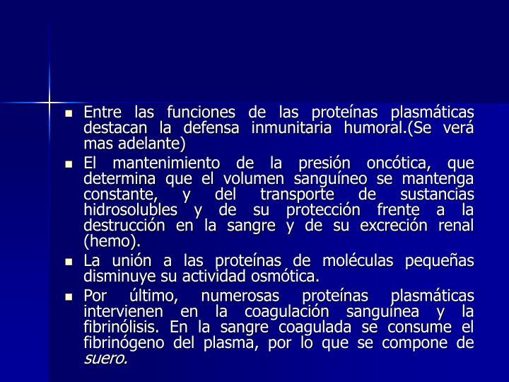 Entre las funciones de las proteínas plasmáticas destacan la defensa inmunitaria humoral.(Se verá mas adelante)