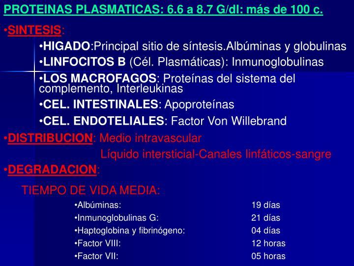 PROTEINAS PLASMATICAS: 6.6 a 8.7 G/dl: más de 100 c.