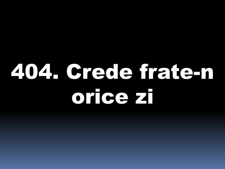404. Crede frate-n orice zi