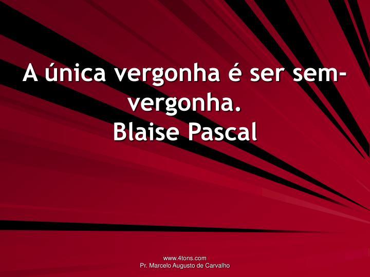 A nica vergonha ser sem vergonha blaise pascal