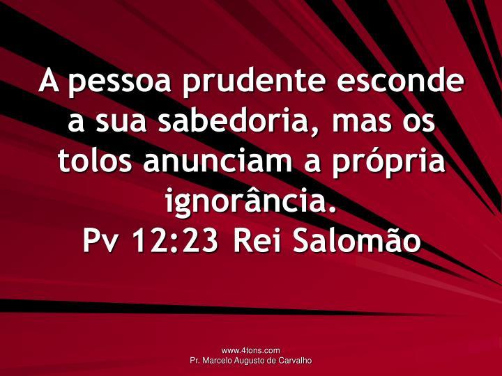 A pessoa prudente esconde a sua sabedoria, mas os tolos anunciam a própria ignorância.
