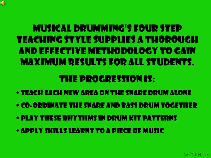 Musical drumming's four step teaching style supplies a thorough and effective methodology to gain maximum results for all students.