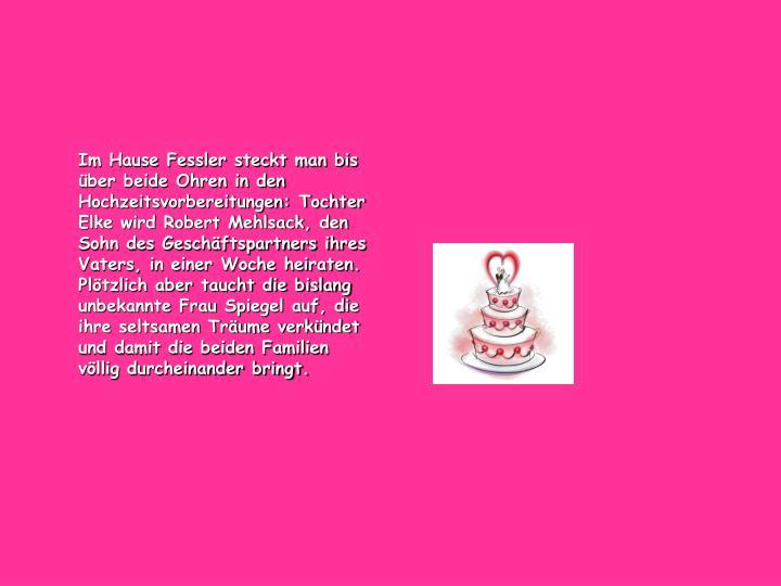 Im Hause Fessler steckt man bis über beide Ohren in den Hochzeitsvorbereitungen: Tochter Elke wird Robert Mehlsack, den Sohn des Geschäftspartners ihres Vaters, in einer Woche heiraten. Plötzlich aber taucht die bislang unbekannte Frau Spiegel auf, die ihre seltsamen Träume verkündet und damit die beiden Familien völlig durcheinander bringt.