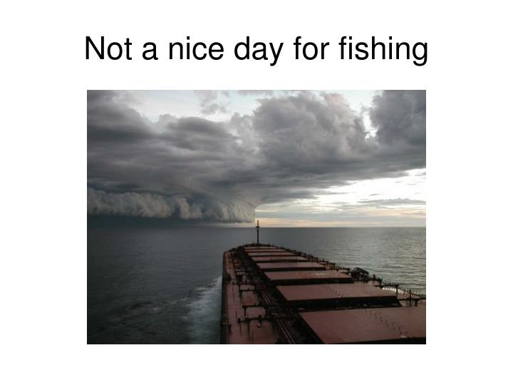 Not a nice day for fishing