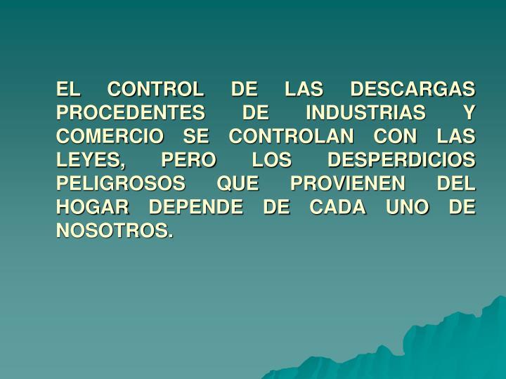 EL CONTROL DE LAS DESCARGAS PROCEDENTES DE INDUSTRIAS Y COMERCIO SE CONTROLAN CON LAS LEYES, PERO LOS DESPERDICIOS PELIGROSOS QUE PROVIENEN DEL HOGAR DEPENDE DE CADA UNO DE NOSOTROS.