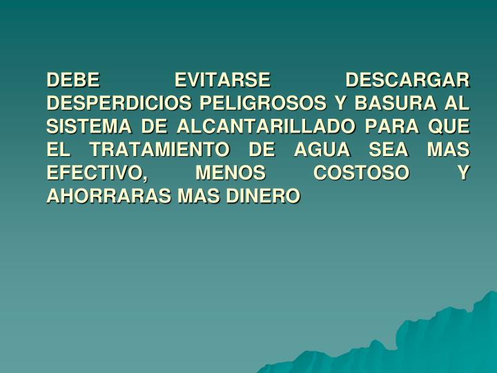 DEBE EVITARSE DESCARGAR DESPERDICIOS PELIGROSOS Y BASURA AL SISTEMA DE ALCANTARILLADO PARA QUE EL TRATAMIENTO DE AGUA SEA MAS EFECTIVO, MENOS COSTOSO Y AHORRARAS MAS DINERO