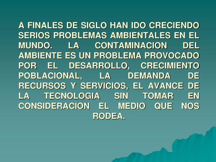 A FINALES DE SIGLO HAN IDO CRECIENDO SERIOS PROBLEMAS AMBIENTALES EN EL MUNDO. LA CONTAMINACION DEL AMBIENTE ES UN PROBLEMA PROVOCADO POR EL DESARROLLO, CRECIMIENTO POBLACIONAL, LA DEMANDA DE RECURSOS Y SERVICIOS, EL AVANCE DE LA TECNOLOGIA SIN TOMAR EN CONSIDERACION EL MEDIO QUE NOS RODEA.