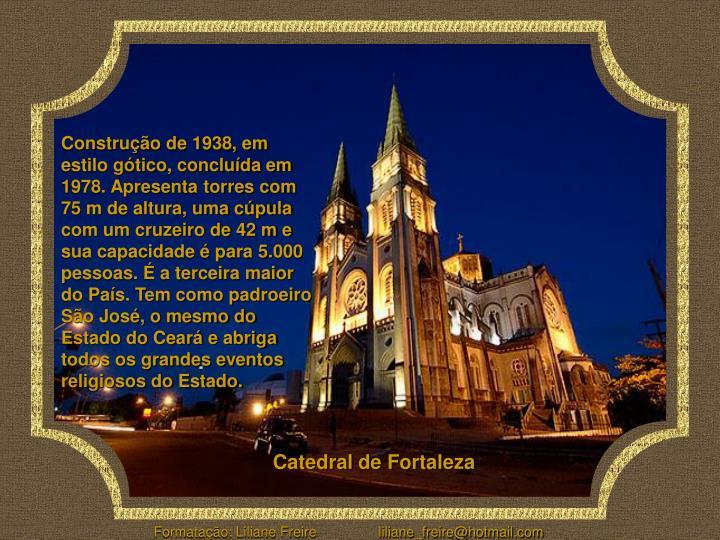 Construção de 1938, em estilo gótico, concluída em 1978. Apresenta torres com 75 m de altura, uma cúpula com um cruzeiro de 42 m e sua capacidade é para 5.000 pessoas. É a terceira maior do País. Tem como padroeiro São José, o mesmo do Estado do Ceará e abriga todos os grandes eventos religiosos do Estado.