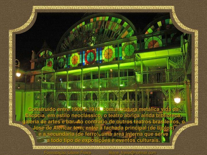 Construído entre1908 e 1910, com estrutura metálica vida da Escócia, em estilo neoclássico, o teatro abriga ainda biblioteca, galeria de artes e bar. Ao contrário de outros teatros brasileiros, o José de Alencar tem, entre a fachada principal (de tijolos)