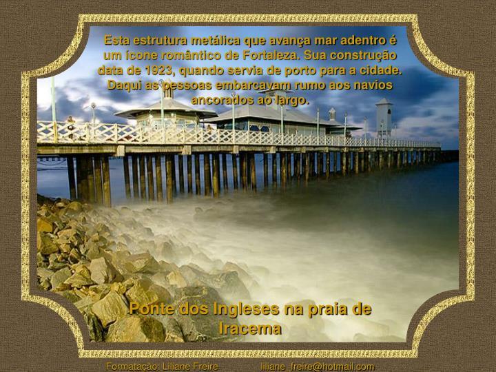 Esta estrutura metálica que avança mar adentro é um ícone romântico de Fortaleza. Sua construção data de 1923, quando servia de porto para a cidade. Daqui as pessoas embarcavam rumo aos navios ancorados ao largo.