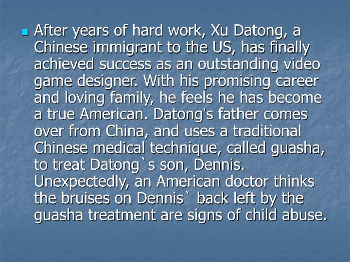 After years of hard work, Xu Datong, a Chinese immigrant to the US, has finally achieved success as an outstanding video game designer. With his promising career and loving family, he feels he has become a true American. Datong