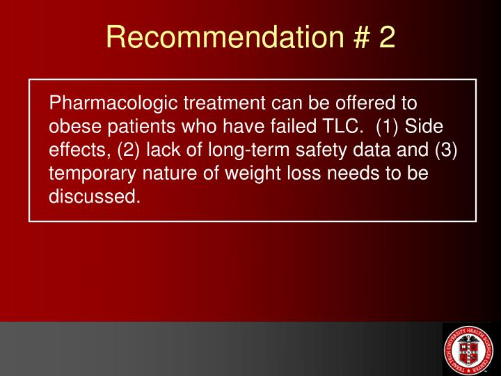Pharmacologic treatment can be offered to obese patients who have failed TLC.  (1) Side effects, (2) lack of long-term safety data and (3) temporary nature of weight loss needs to be discussed.
