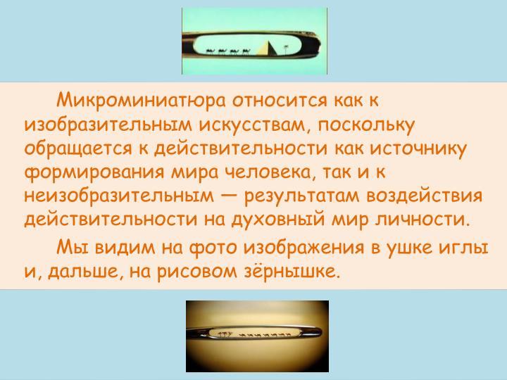 Микроминиатюра относится как к изобразительным искусствам, поскольку обращается к действительности как источнику формирования мира человека, так и к неизобразительным — результатам воздействия действительности на духовный мир личности.