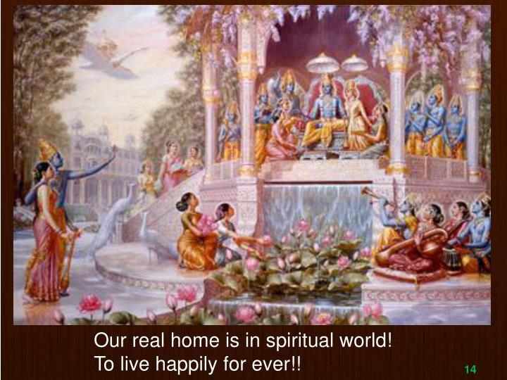 Our real home is in spiritual world!