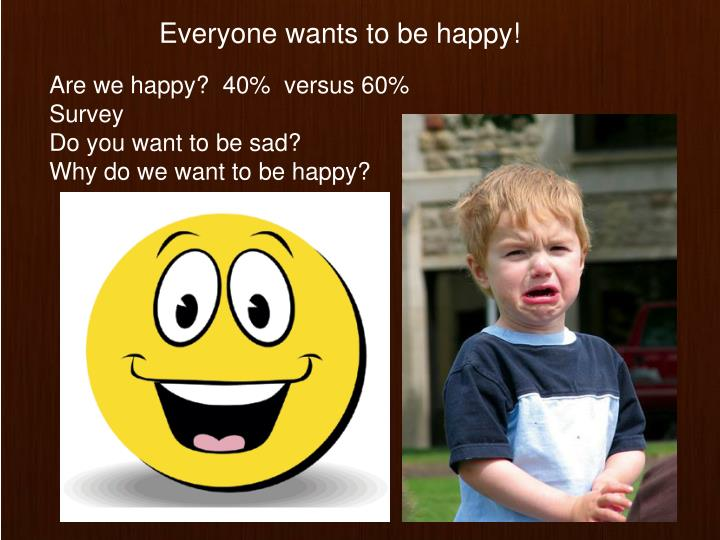 Everyone wants to be happy!