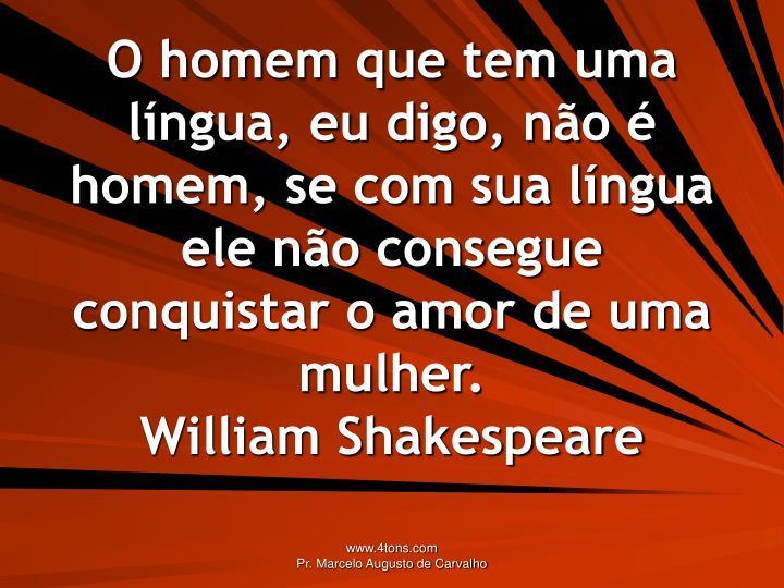 O homem que tem uma língua, eu digo, não é homem, se com sua língua ele não consegue conquistar o amor de uma mulher.