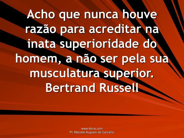 Acho que nunca houve razão para acreditar na inata superioridade do homem, a não ser pela sua musculatura superior.