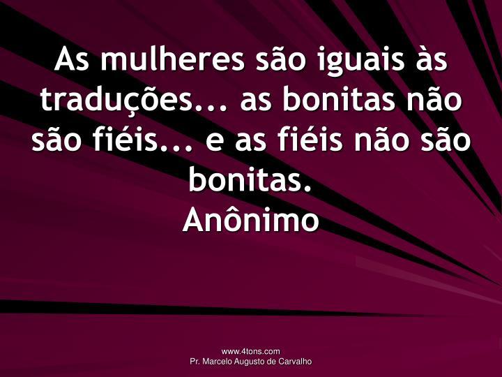 As mulheres são iguais às traduções... as bonitas não são fiéis... e as fiéis não são bonitas.