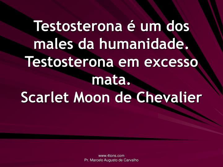 Testosterona é um dos males da humanidade. Testosterona em excesso mata.