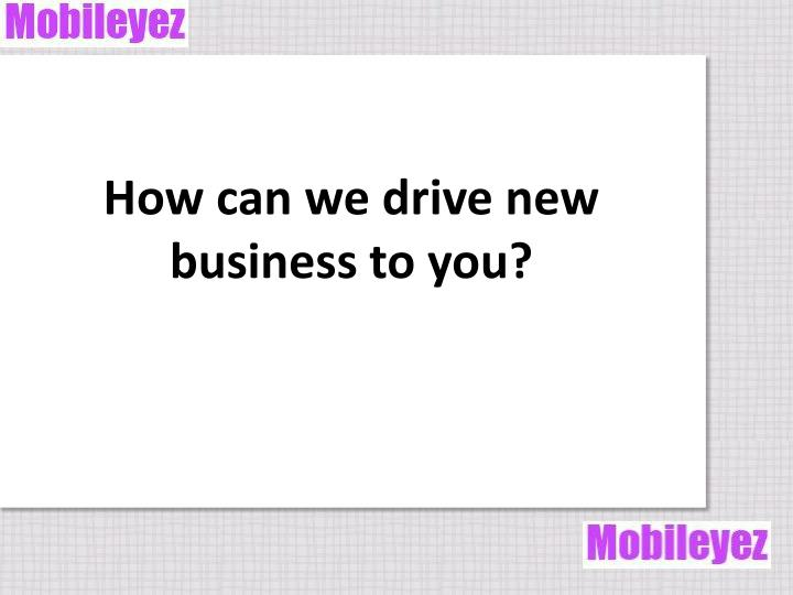How can we drive new business to you?