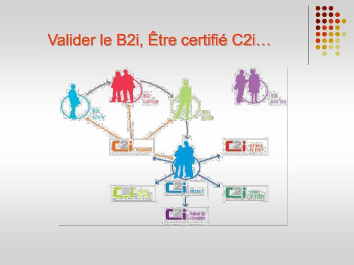Valider le B2i, Être certifié C2i…