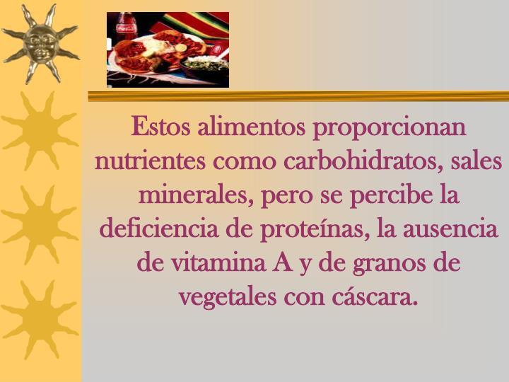 Estos alimentos proporcionan nutrientes como carbohidratos, sales minerales, pero se percibe la deficiencia de proteínas, la ausencia de vitamina A y de granos de vegetales con cáscara.