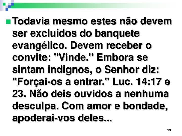 """Todavia mesmo estes não devem ser excluídos do banquete evangélico. Devem receber o convite: """"Vinde."""" Embora se sintam indignos, o Senhor diz: """"Forçai-os a entrar."""" Luc. 14:17 e 23. Não deis ouvidos a nenhuma desculpa. Com amor e bondade, apoderai-vos deles..."""
