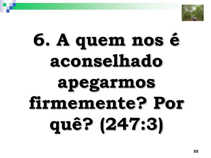 6. A quem nos é aconselhado apegarmos firmemente? Por quê? (247:3)
