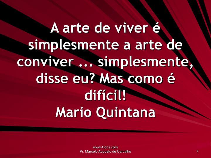 A arte de viver é simplesmente a arte de conviver ... simplesmente, disse eu? Mas como é difícil!