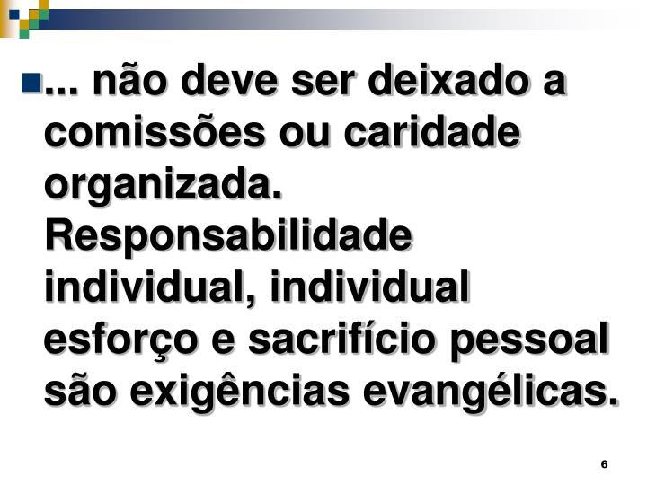 ... não deve ser deixado a comissões ou caridade organizada. Responsabilidade individual, individual esforço e sacrifício pessoal são exigências evangélicas.