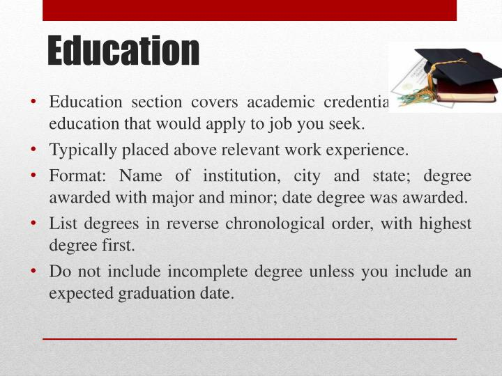 Education section covers academic credentials and any education that would apply to job you seek.